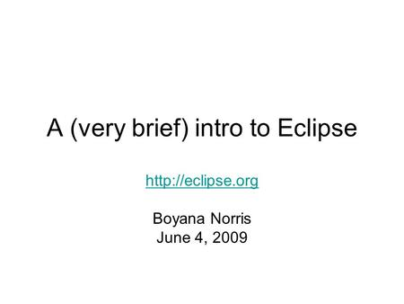 A (very brief) intro to Eclipse  Boyana Norris June 4, 2009.