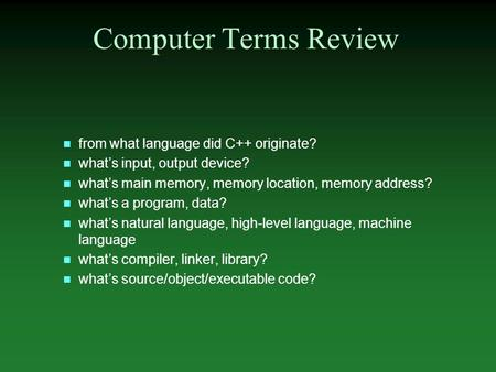 N from what language did C++ originate? n what's input, output device? n what's main memory, memory location, memory address? n what's a program, data?