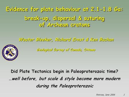 Penrose, June 20061 Did Plate Tectonics begin in Paleoproterozoic time? …well before, but scale & style become more modern during the Paleoproterozoic.