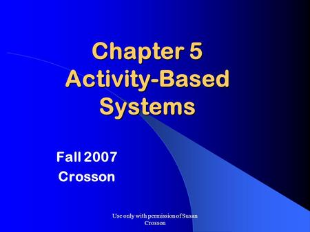 Use only with permission of Susan Crosson Chapter 5 Activity-Based Systems Fall 2007 Crosson.