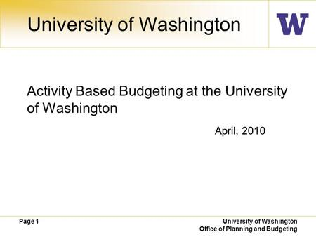 Page 1 University of Washington Office of Planning and Budgeting April, 2010 University of Washington Activity Based Budgeting at the University of Washington.