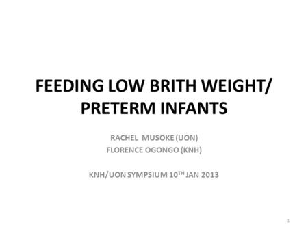 FEEDING LOW BRITH WEIGHT/ PRETERM INFANTS RACHEL MUSOKE (UON) FLORENCE OGONGO (KNH) KNH/UON SYMPSIUM 10 TH JAN 2013 1.