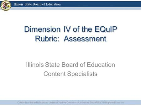 Dimension IV of the EQuIP Rubric: Assessment Illinois State Board of Education Content Specialists Content contained is licensed under a Creative Commons.