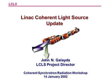 LCLS Linac Coherent Light Source Update John N. Galayda LCLS Project Director Coherent Synchrotron Radiation Workshop 14 January 2002.