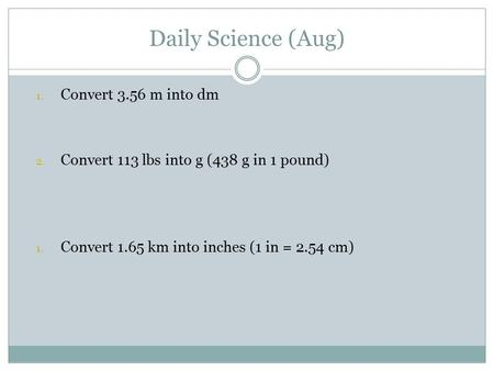 Daily Science (Aug) 1. Convert 3.56 m into dm 2. Convert 113 lbs into g (438 g in 1 pound) 1. Convert 1.65 km into inches (1 in = 2.54 cm)