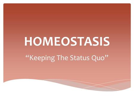 "HOMEOSTASIS ""Keeping The Status Quo"".  A set of processes used to maintain a balanced body environment  Blood pressure at 120/80  Body temperature."