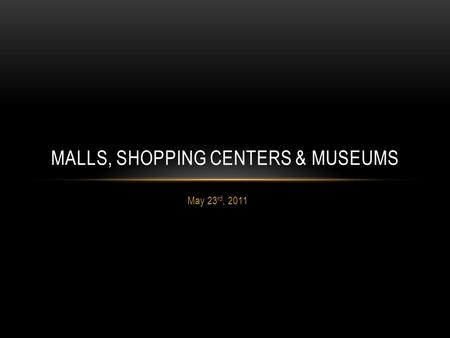 May 23 rd, 2011 MALLS, SHOPPING CENTERS & MUSEUMS.