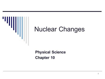 1 Nuclear Changes Physical Science Chapter 10. 2 Radioactive decay  The spontaneous breaking down of a nucleus into a slightly lighter nucleus, accompanied.