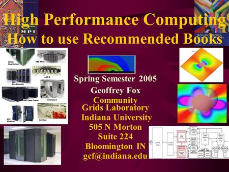 High Performance Computing How to use Recommended Books Spring Semester 2005 Geoffrey Fox Community Grids Laboratory Indiana University 505 N Morton Suite.