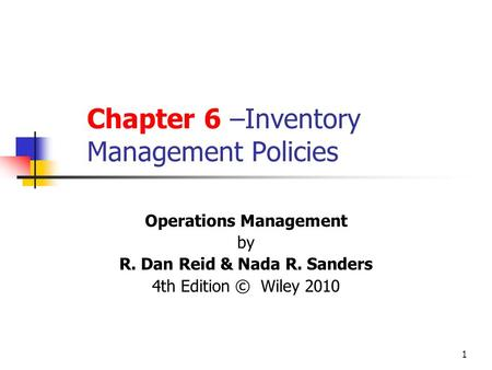 1 Chapter 6 –Inventory Management Policies Operations Management by R. Dan Reid & Nada R. Sanders 4th Edition © Wiley 2010.