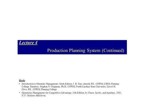Lecture 4 Production Planning System (Continued) Books Introduction to Materials Management, Sixth Edition, J. R. Tony Arnold, P.E., CFPIM, CIRM, Fleming.