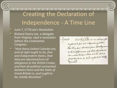 Creating the Declaration of Independence - A Time Line June 7, 1776 Lee's Resolution Richard Henry Lee, a delegate from Virginia, read a resolution before.