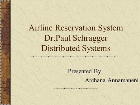 Airline Reservation System Dr.Paul Schragger Distributed Systems Presented By Archana Annamaneni.