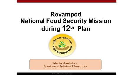 Revamped National Food Security Mission during 12 th Plan Ministry of Agriculture Department of Agriculture & Cooperation National Food Security Mission.