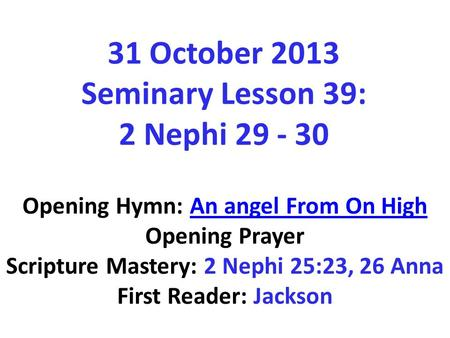 31 October 2013 Seminary Lesson 39: 2 Nephi 29 - 30 Opening Hymn: An angel From On HighAn angel From On High Opening Prayer Scripture Mastery: 2 Nephi.