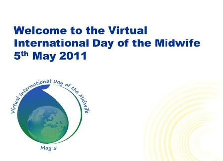 Welcome to the Virtual International Day of the Midwife 5 th May 2011.