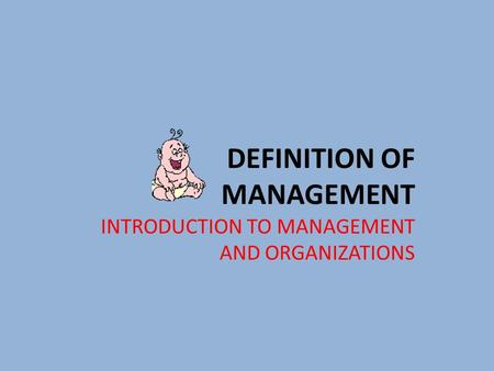 DEFINITION OF MANAGEMENT INTRODUCTION TO MANAGEMENT AND ORGANIZATIONS.