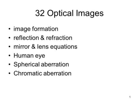 1 32 Optical Images image formation reflection & refraction mirror & lens equations Human eye Spherical aberration Chromatic aberration.