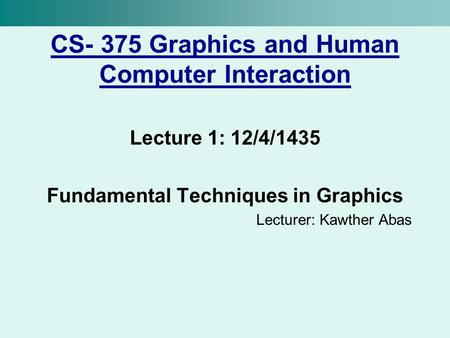 CS- 375 Graphics and Human Computer Interaction Lecture 1: 12/4/1435 Fundamental Techniques in Graphics Lecturer: Kawther Abas.