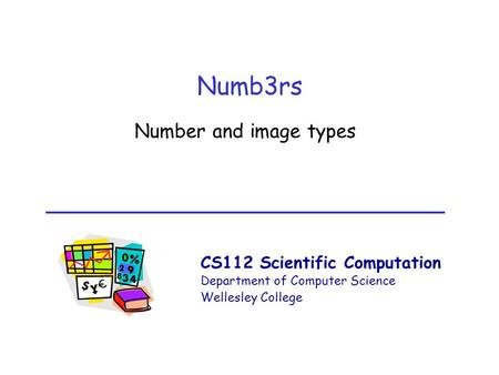 CS112 Scientific Computation Department of Computer Science Wellesley College Numb3rs Number and image types.