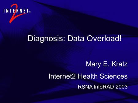 Diagnosis: Data Overload! Mary E. Kratz Internet2 Health Sciences RSNA InfoRAD 2003.