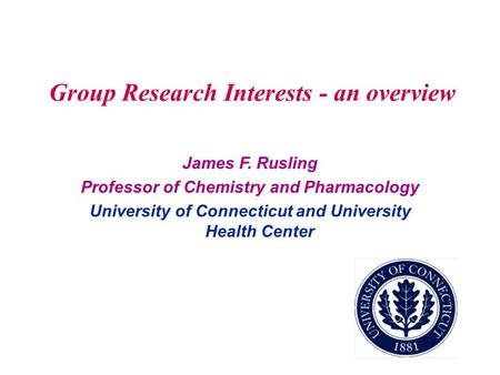 Group Research Interests - an overview James F. Rusling Professor of Chemistry and Pharmacology University of Connecticut and University Health Center.