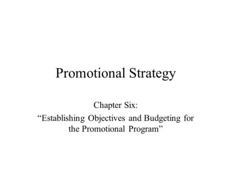"Promotional Strategy Chapter Six: ""Establishing Objectives and Budgeting for the Promotional Program"""