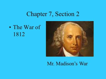 Chapter 7, Section 2 The War of 1812 Mr. Madison's War.