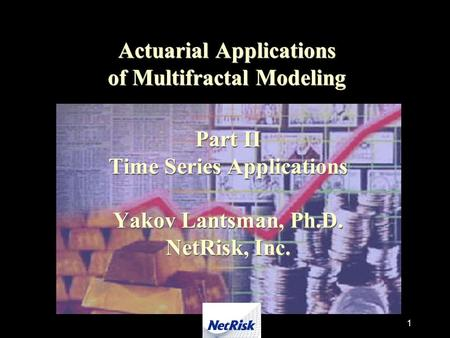 1 Actuarial Applications of Multifractal Modeling Part II Time Series Applications Yakov Lantsman, Ph.D. NetRisk, Inc.