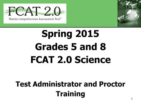 Spring 2015 Grades 5 and 8 FCAT 2.0 Science Test Administrator and Proctor Training 1.
