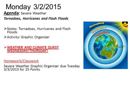Monday 3/2/2015 Agenda: Severe Weather Tornadoes, Hurricanes and Flash Floods  Notes: Tornadoes, Hurricanes and Flash Floods  Activity: Graphic Organizer.