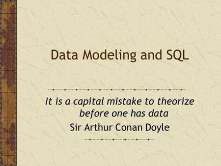 Data Modeling and SQL It is a capital mistake to theorize before one has data Sir Arthur Conan Doyle.