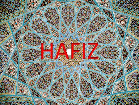 HAFIZ: A badass poet from the 14 th c. He was born in 1320 in Shiraz, Persia. He died in 1389. For reference that is roughly the same time Chaucer was.
