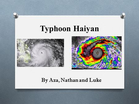 Typhoon Haiyan By Aza, Nathan and Luke. WHAT IS A TYPHOON? A typhoon, like typhoon Haiyan, is a type of vicious storm that is characterized by circular.