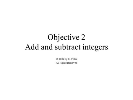 Objective 2 Add and subtract integers © 2002 by R. Villar All Rights Reserved.