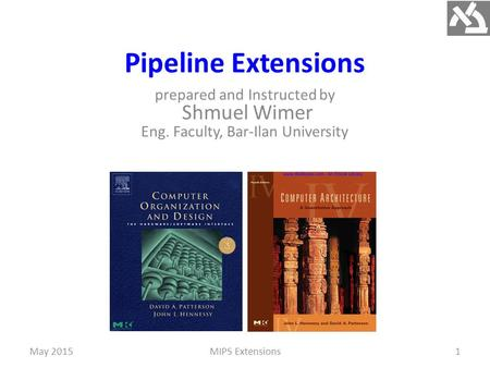 Pipeline Extensions prepared and Instructed by Shmuel Wimer Eng. Faculty, Bar-Ilan University MIPS Extensions1May 2015.