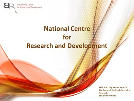 National Centre for Research and Development. Executive agency supervised by the Minister of Science and Higher Education One of the two research funding.