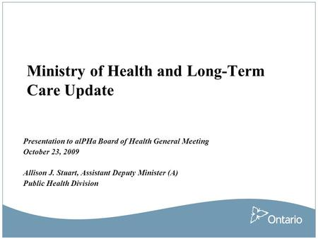 Ministry of Health and Long-Term Care Update Presentation to alPHa Board of Health General Meeting October 23, 2009 Allison J. Stuart, Assistant Deputy.