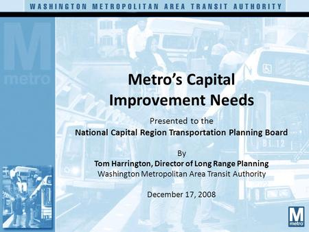 Metro's Capital Improvement Needs Presented to the National Capital Region Transportation Planning Board By Tom Harrington, Director of Long Range Planning.