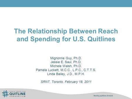 The Relationship Between Reach and Spending for U.S. Quitlines Mignonne Guy, Ph.D. Jessie E. Saul, Ph.D. Michele Walsh, Ph.D. Pamela Luckett, M.C.C., L.P.C.,