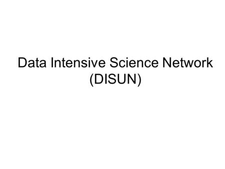 Data Intensive Science Network (DISUN). DISUN Started in May 2005 4 sites: Caltech University of California at San Diego University of Florida University.