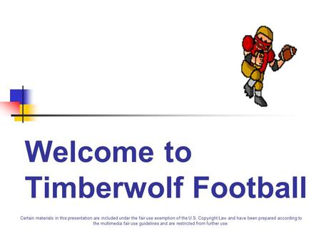 Welcome to Timberwolf Football Certain materials in this presentation are included under the fair use exemption of the U.S. Copyright Law and have been.