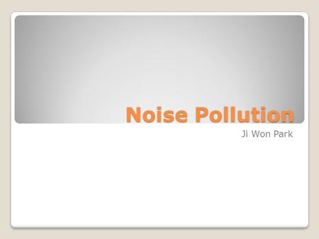 Noise Pollution Ji Won Park. What is Noise Pollution? Noise pollution is disturbing noise that harm to balance of human. The sound that affect to people.