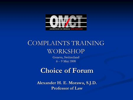 C OMPLAINTS TRAINING WORKSHOP Geneva, Switzerland 6 – 9 May 2008 Choice of Forum Alexander H. E. Morawa, S.J.D. Professor of Law.