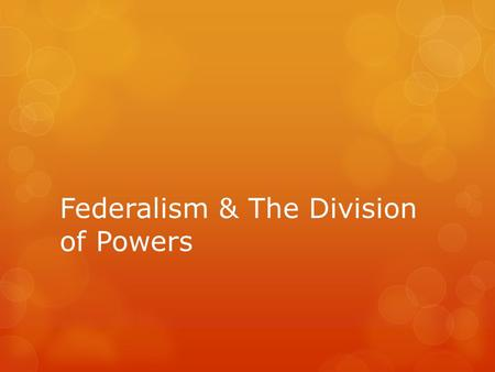 Federalism & The Division of Powers. Why Federalism?  Shared resources  States know needs of people  Allows unity without uniformity  Protects.