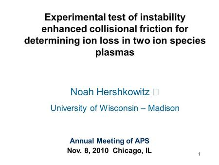 Experimental test of instability enhanced collisional friction for determining ion loss in two ion species plasmas Noah Hershkowitz University of Wisconsin.