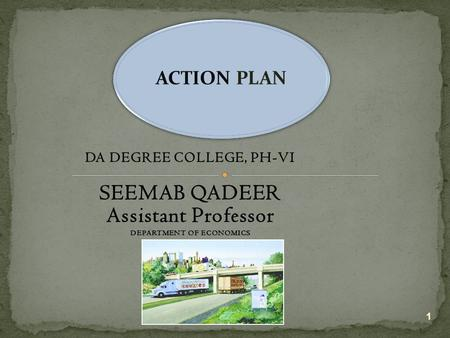 DA DEGREE COLLEGE, PH-VI SEEMAB QADEER Assistant Professor DEPARTMENT OF ECONOMICS 1 ACTION PLAN.