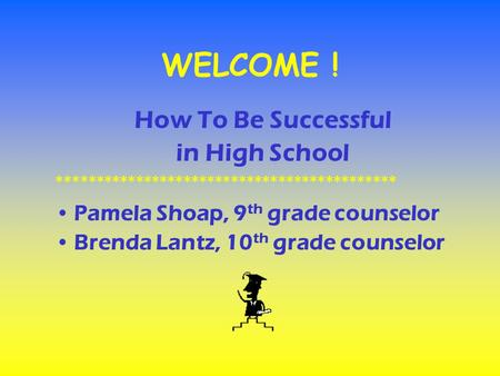 WELCOME ! How To Be Successful in High School ******************************************* Pamela Shoap, 9 th grade counselor Brenda Lantz, 10 th grade.
