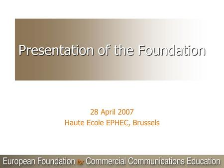Presentation of the Foundation 28 April 2007 Haute Ecole EPHEC, Brussels.