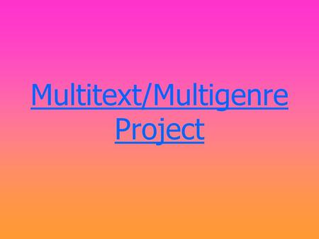 Multitext/Multigenre Project. Description of project- The Multitext/Multigenre Project is a way for you to explore different types of sources to create.